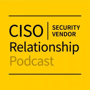 CISO/Security Vendor Relationship Podcast